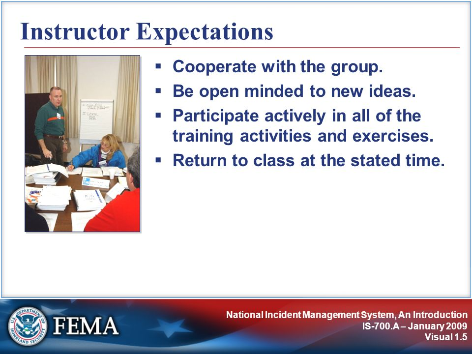 National Incident Management System, An Introduction IS-700.A – January 2009 Visual 1.5 Instructor Expectations Cooperate with the group. Be open mind