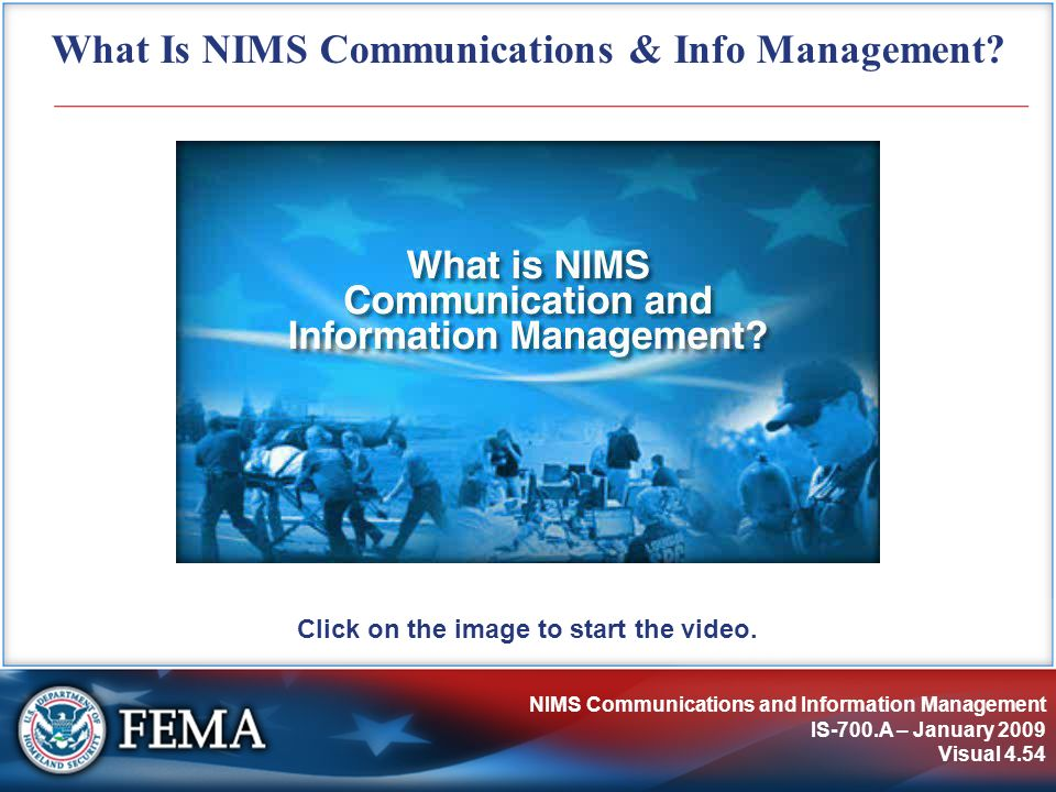 NIMS Communications and Information Management IS-700.A – January 2009 Visual 4.54 What Is NIMS Communications & Info Management? Click on the image t