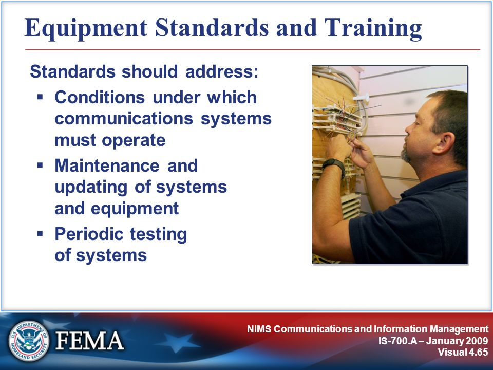 NIMS Communications and Information Management IS-700.A – January 2009 Visual 4.65 Equipment Standards and Training Standards should address: Conditio