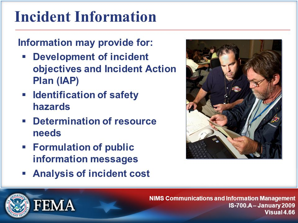 NIMS Communications and Information Management IS-700.A – January 2009 Visual 4.66 Incident Information Information may provide for: Development of in