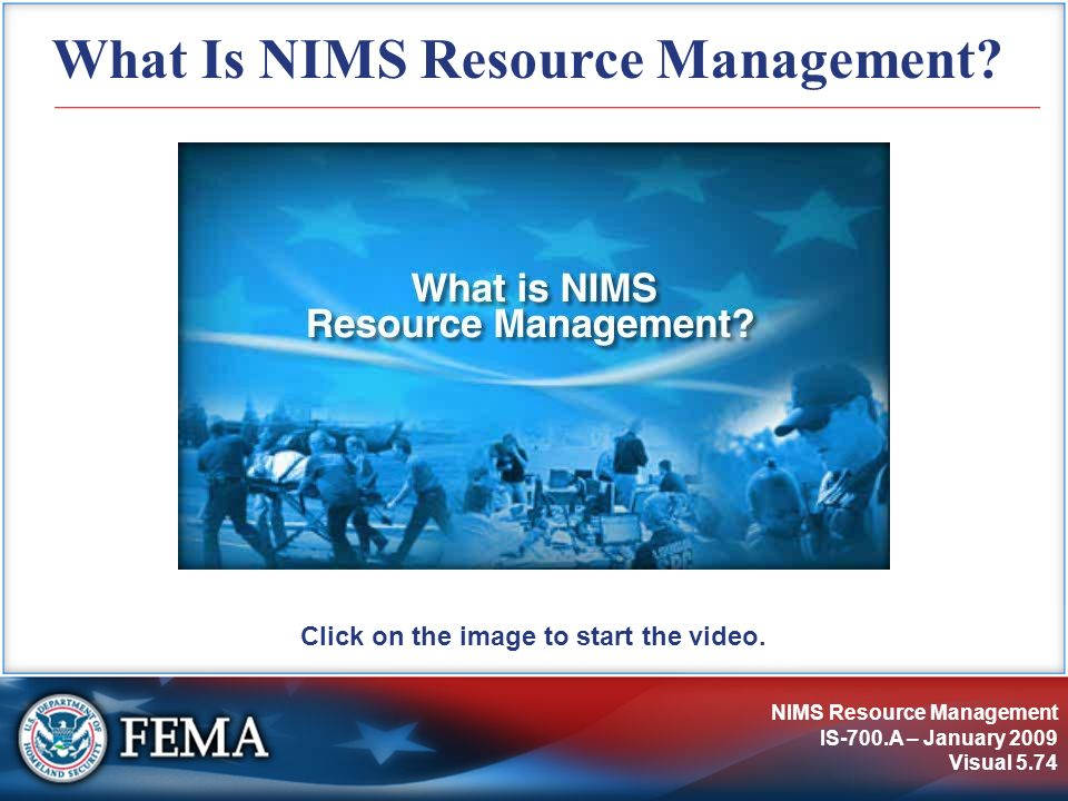 NIMS Resource Management IS-700.A – January 2009 Visual 5.74 What Is NIMS Resource Management? Click on the image to start the video.