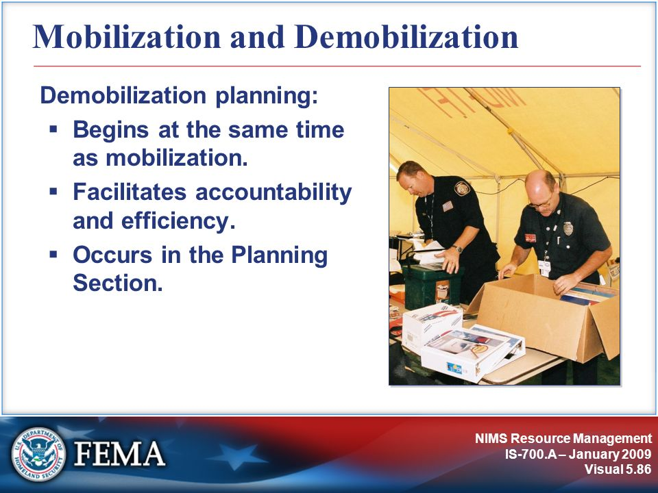 NIMS Resource Management IS-700.A – January 2009 Visual 5.86 Mobilization and Demobilization Demobilization planning: Begins at the same time as mobil