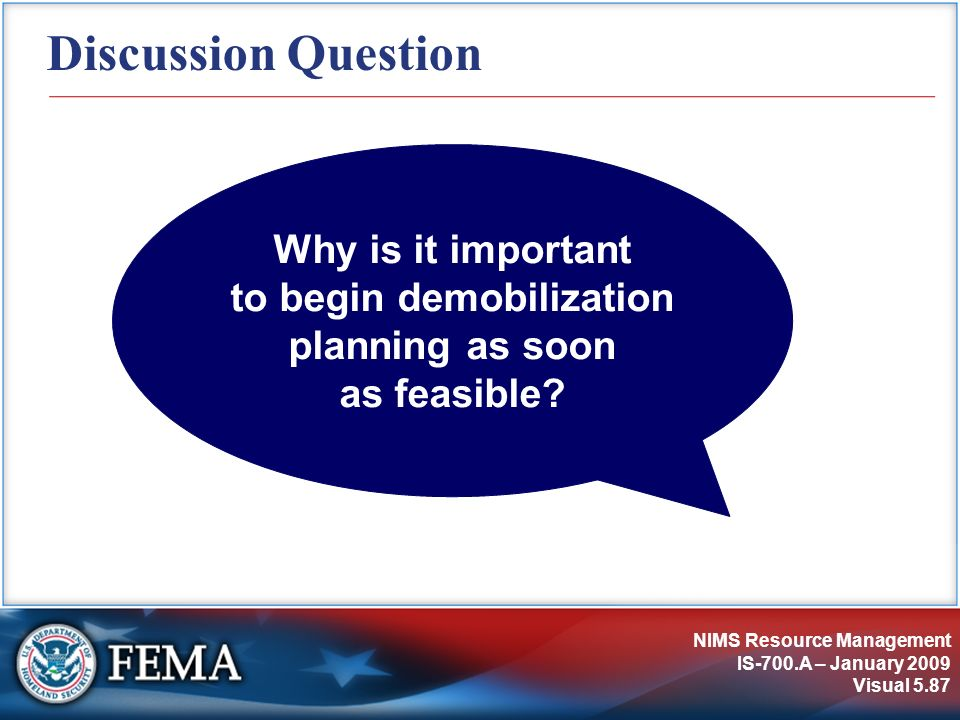 NIMS Resource Management IS-700.A – January 2009 Visual 5.87 Discussion Question Why is it important to begin demobilization planning as soon as feasi