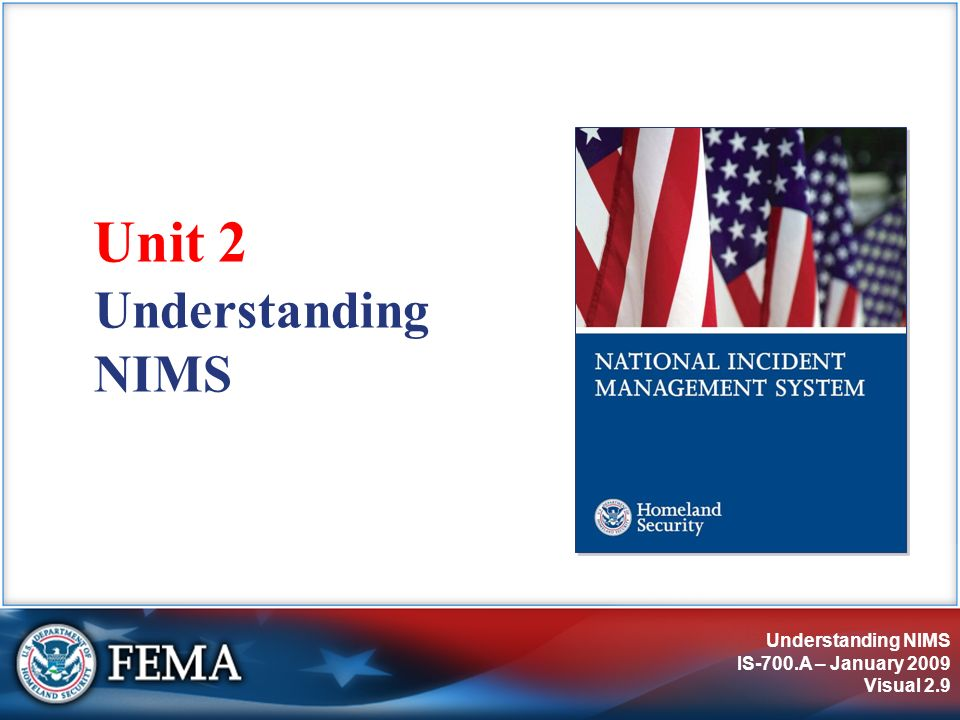 NIMS Preparedness IS-700.A – January 2009 Visual 3.30 Elected and Appointed Officials NIMS helps elected and appointed officials: Ensure agency/jurisdiction policies for emergency management and incident response are clearly stated.