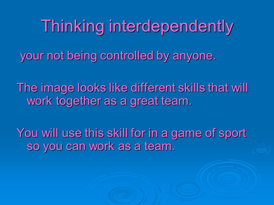 Thinking interdependently your not being controlled by anyone. your not being controlled by anyone. The image looks like different skills that will wo