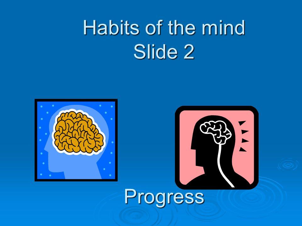 Habits of the mind Slide 2 Progress