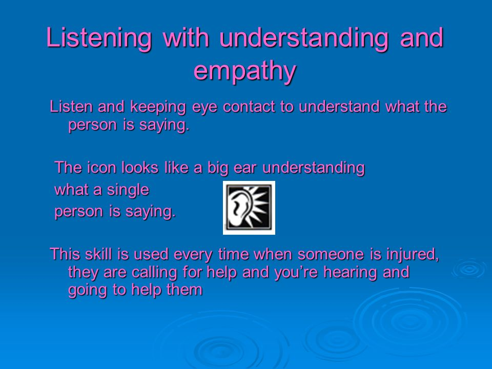Listening with understanding and empathy Listen and keeping eye contact to understand what the person is saying. The icon looks like a big ear underst