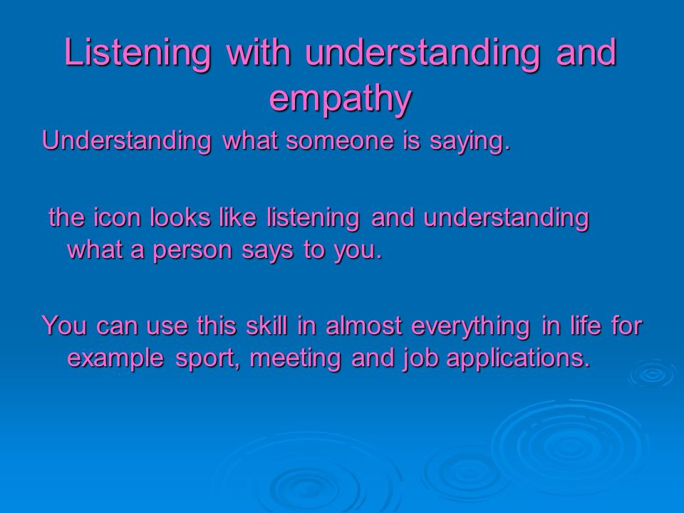 Listening with understanding and empathy Understanding what someone is saying. the icon looks like listening and understanding what a person says to y