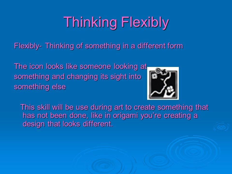 Thinking Flexibly Flexibly- Thinking of something in a different form The icon looks like someone looking at something and changing its sight into som