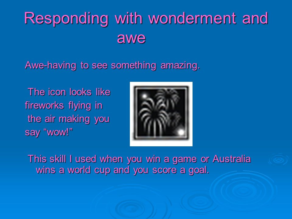 Responding with wonderment and awe Awe-having to see something amazing. The icon looks like The icon looks like fireworks flying in the air making you