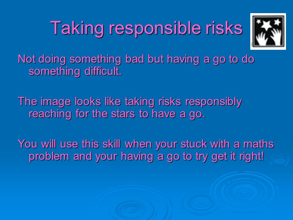 Taking responsible risks Not doing something bad but having a go to do something difficult. The image looks like taking risks responsibly reaching for