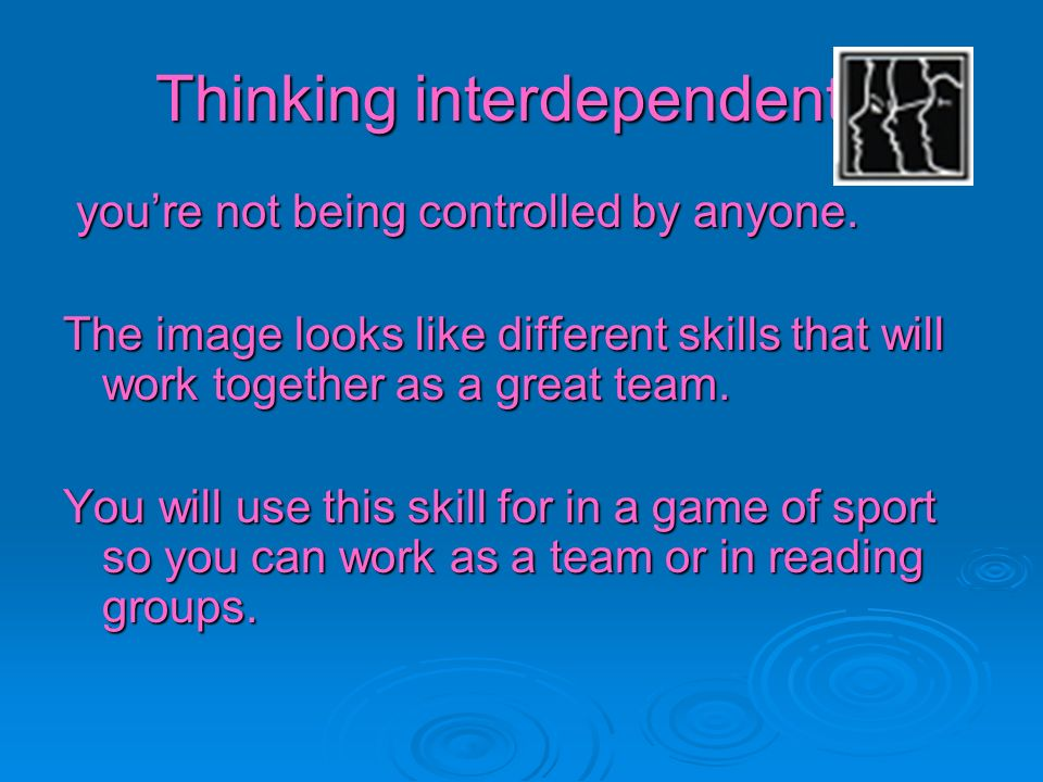 Thinking interdependently youre not being controlled by anyone. youre not being controlled by anyone. The image looks like different skills that will