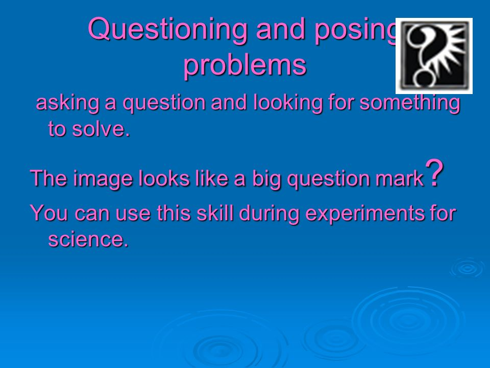 Questioning and posing problems asking a question and looking for something to solve. asking a question and looking for something to solve. The image