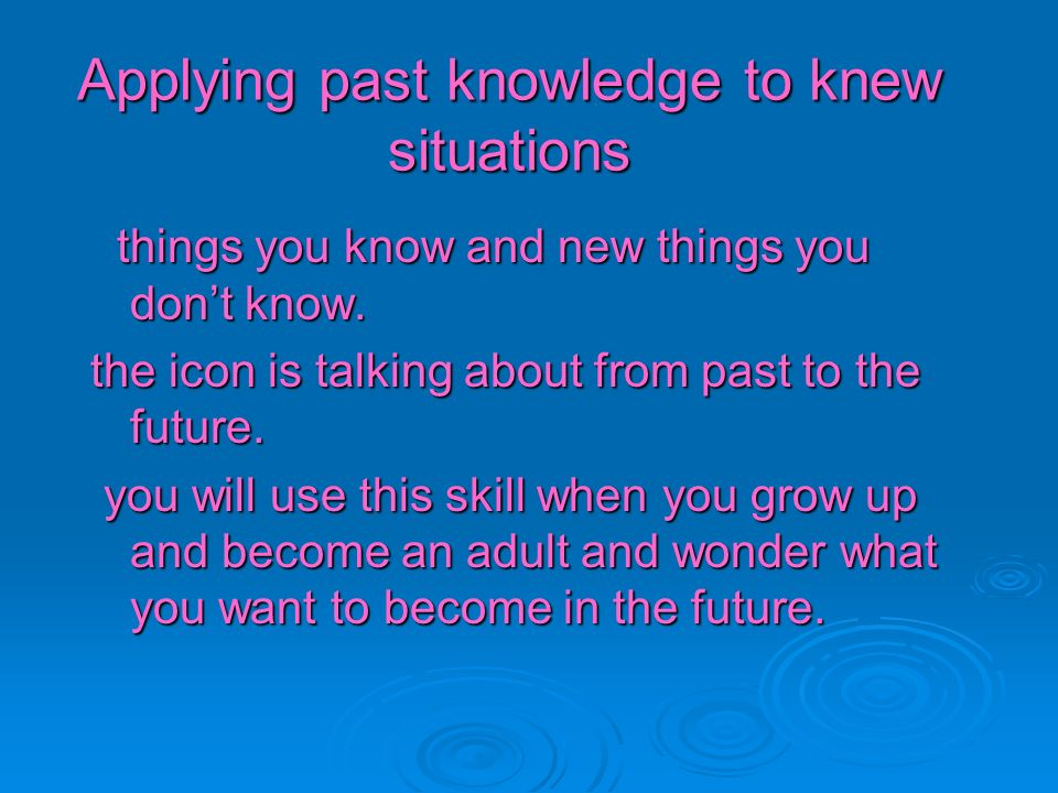 Applying past knowledge to knew situations things you know and new things you dont know. things you know and new things you dont know. the icon is tal