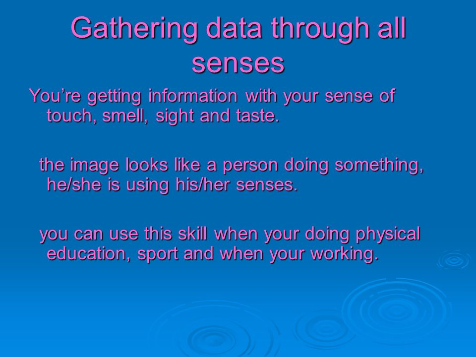 Gathering data through all senses Youre getting information with your sense of touch, smell, sight and taste. the image looks like a person doing some