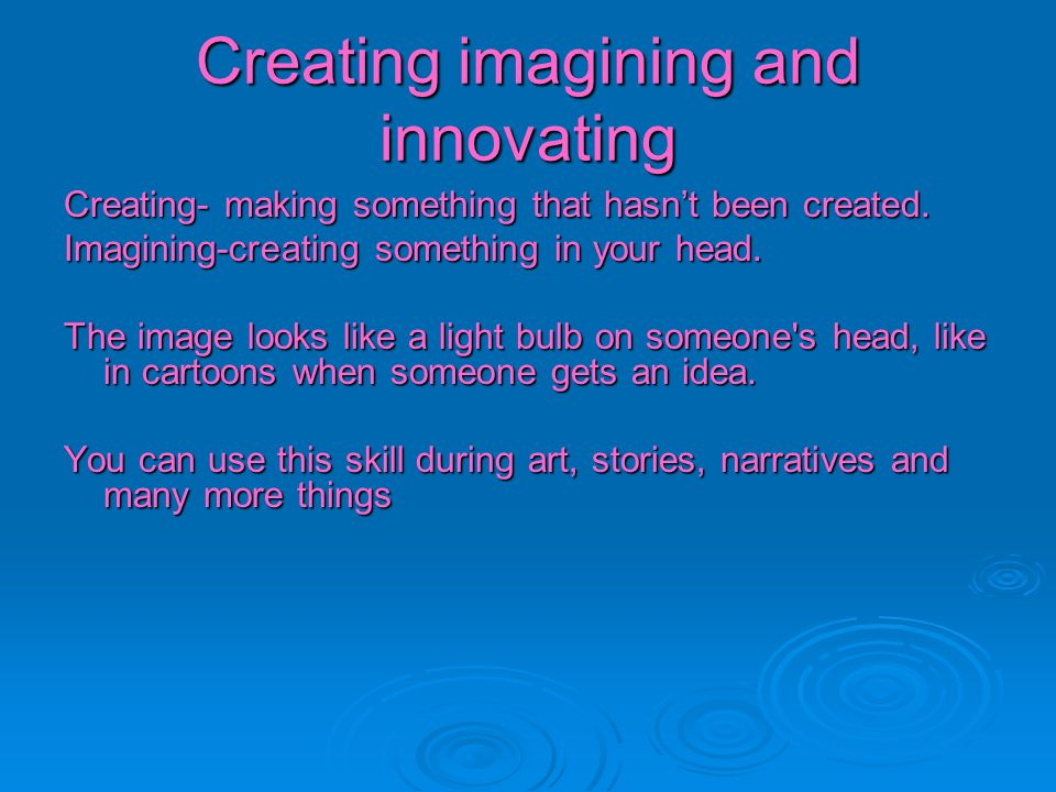 Creating imagining and innovating Creating- making something that hasnt been created. Imagining-creating something in your head. The image looks like