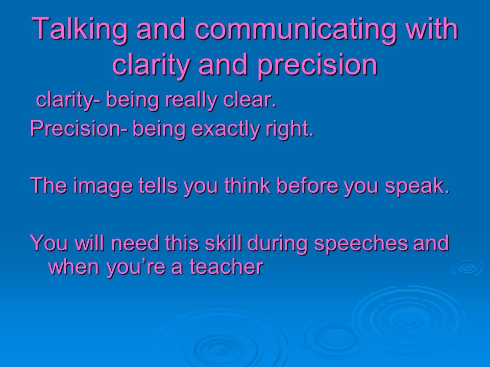 Talking and communicating with clarity and precision clarity- being really clear. clarity- being really clear. Precision- being exactly right. The ima