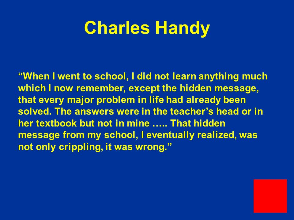 Charles Handy When I went to school, I did not learn anything much which I now remember, except the hidden message, that every major problem in life had already been solved.
