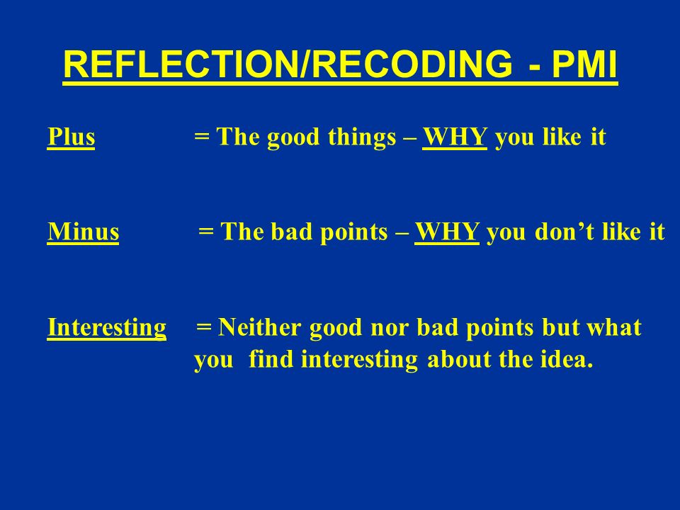 REFLECTION/RECODING - PMI Plus = The good things – WHY you like it Minus = The bad points – WHY you dont like it Interesting = Neither good nor bad points but what you find interesting about the idea.