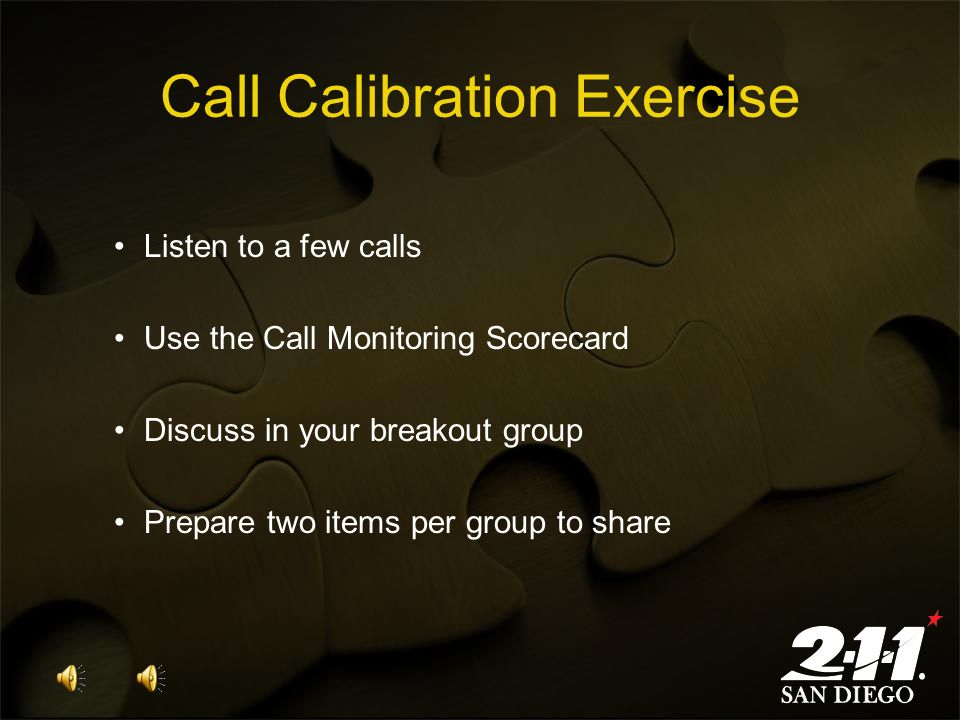 Call Calibration Exercise Listen to a few calls Use the Call Monitoring Scorecard Discuss in your breakout group Prepare two items per group to share