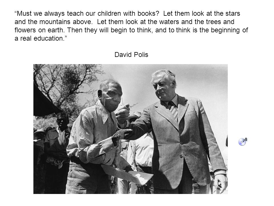 Must we always teach our children with books. Let them look at the stars and the mountains above.