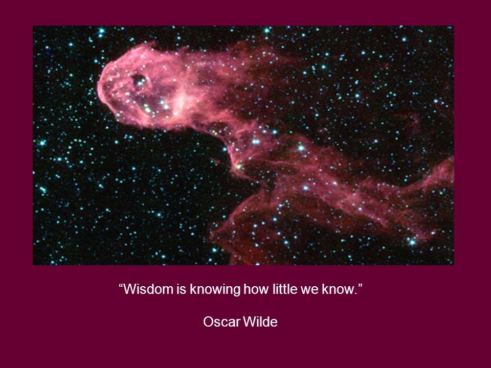 Wisdom is knowing how little we know. Oscar Wilde