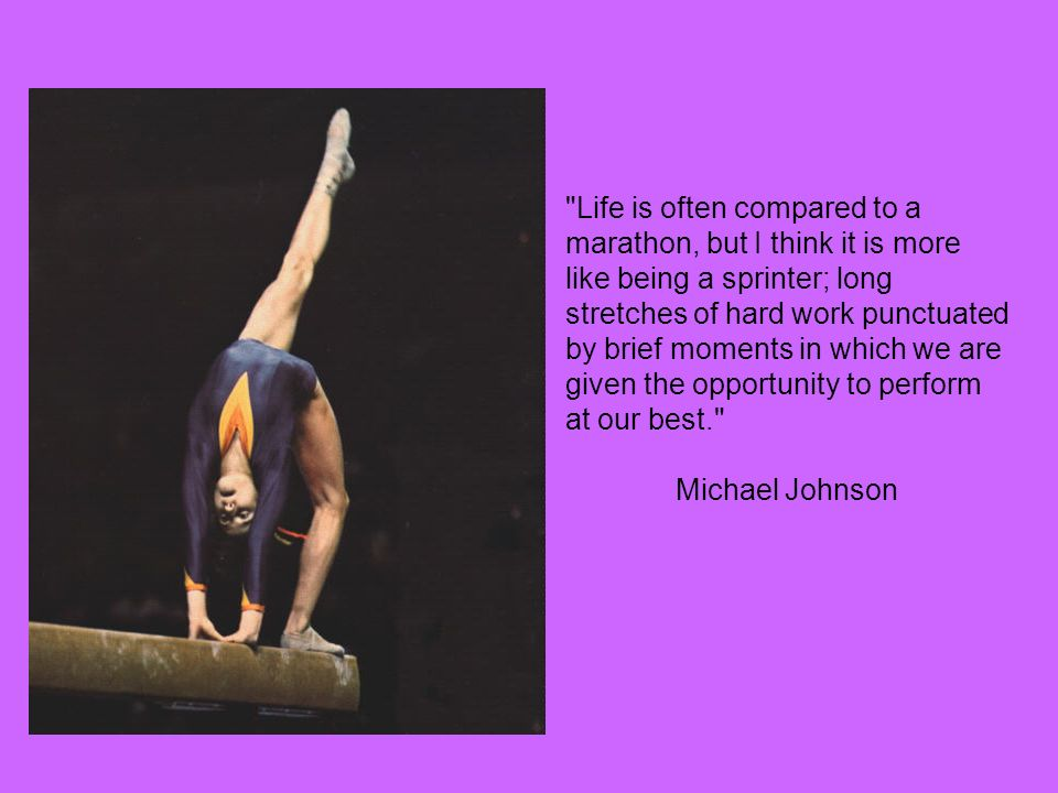Life is often compared to a marathon, but I think it is more like being a sprinter; long stretches of hard work punctuated by brief moments in which we are given the opportunity to perform at our best. Michael Johnson