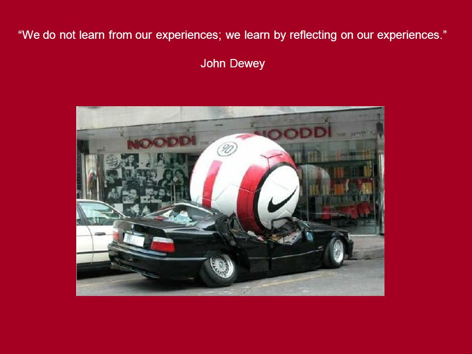 We do not learn from our experiences; we learn by reflecting on our experiences. John Dewey