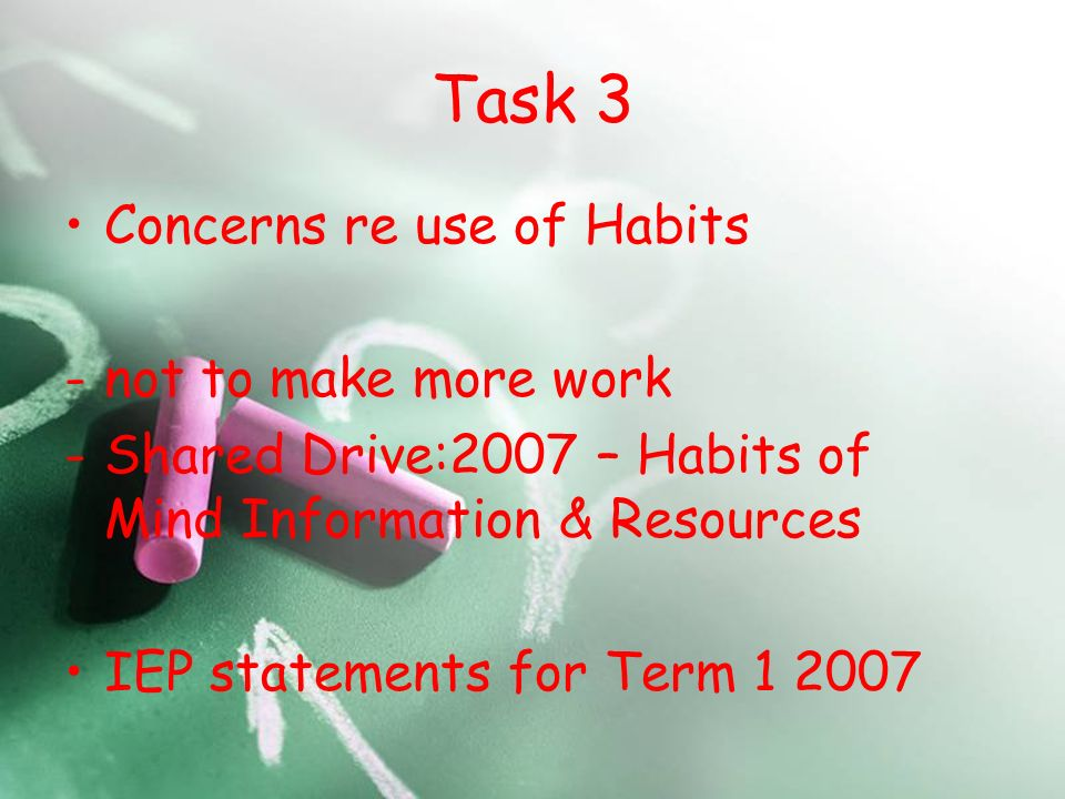 Task 3 Concerns re use of Habits -not to make more work -Shared Drive:2007 – Habits of Mind Information & Resources IEP statements for Term