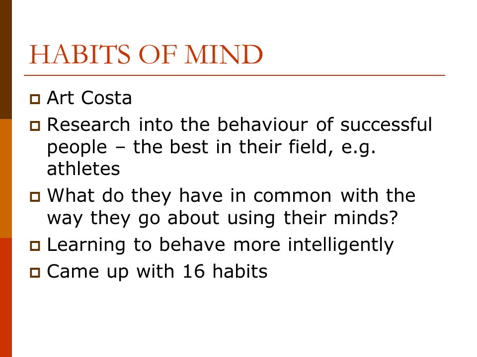 HABITS OF MIND Art Costa Research into the behaviour of successful people – the best in their field, e.g.