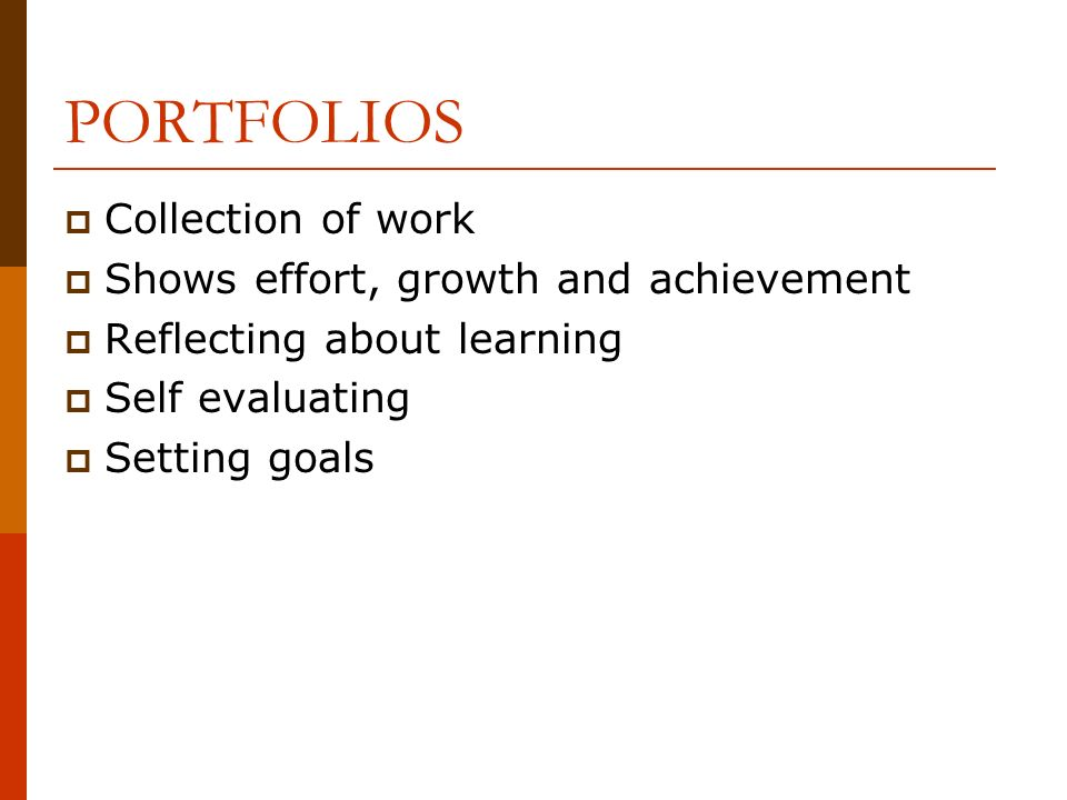 PORTFOLIOS Collection of work Shows effort, growth and achievement Reflecting about learning Self evaluating Setting goals