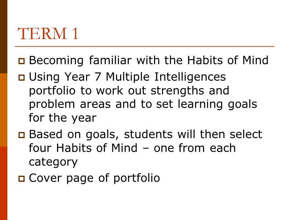 TERM 1 Becoming familiar with the Habits of Mind Using Year 7 Multiple Intelligences portfolio to work out strengths and problem areas and to set learning goals for the year Based on goals, students will then select four Habits of Mind – one from each category Cover page of portfolio