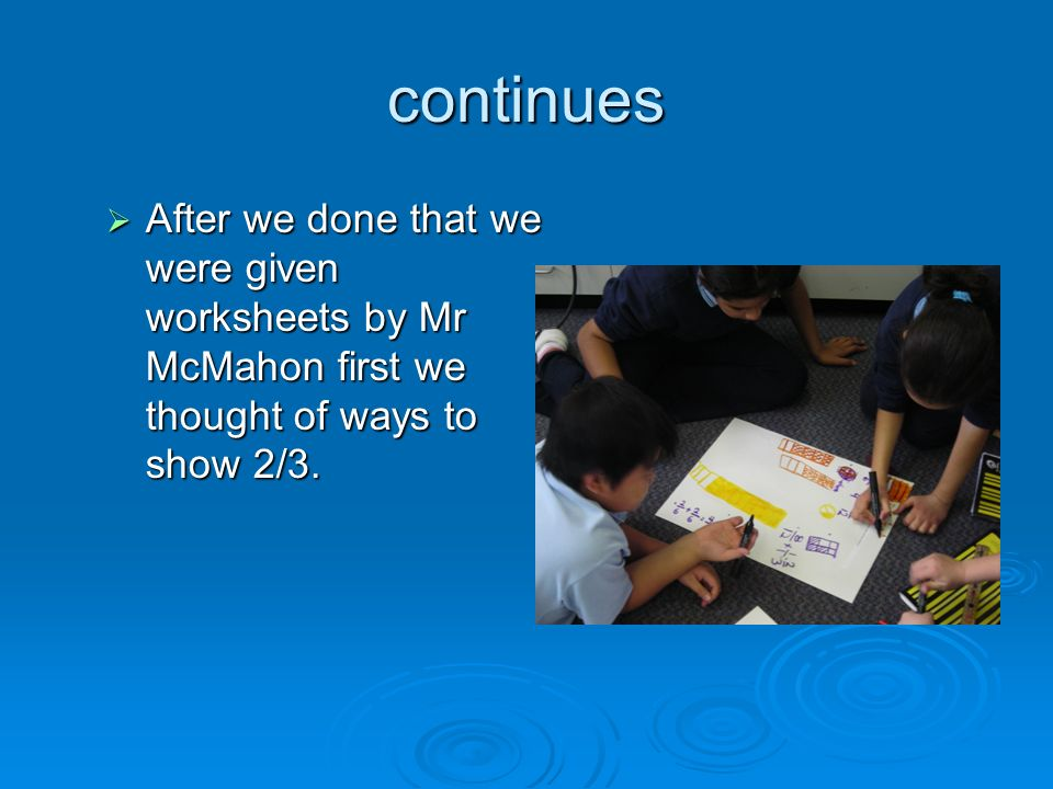 continues After we done that we were given worksheets by Mr McMahon first we thought of ways to show 2/3.