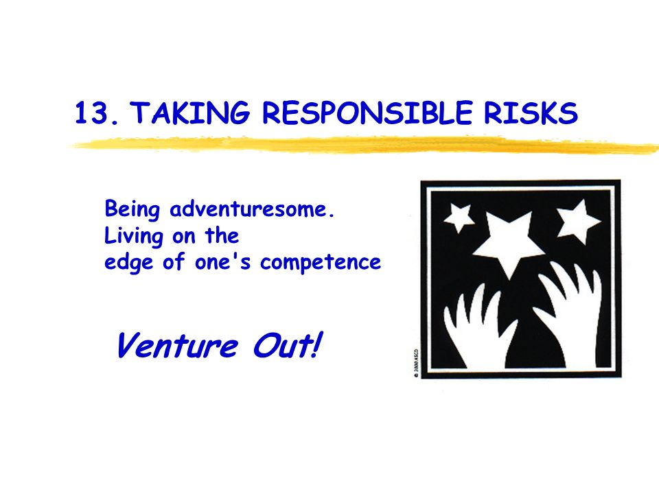 13. TAKING RESPONSIBLE RISKS Venture Out. Being adventuresome.
