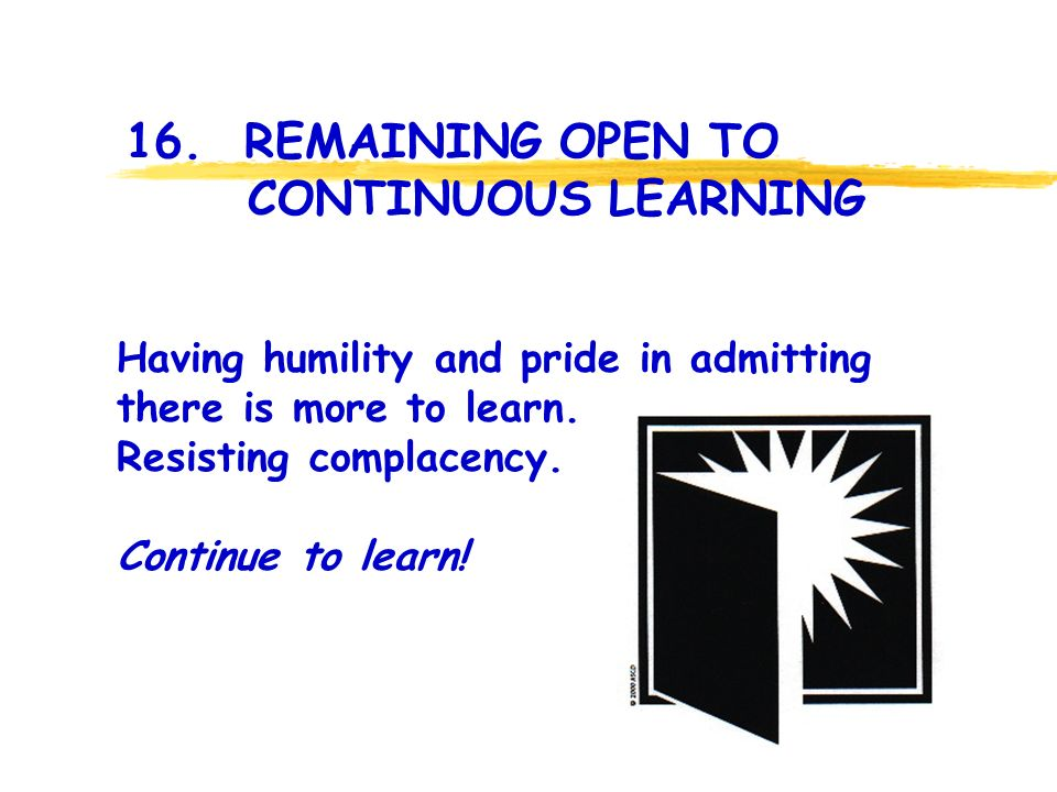 16. REMAINING OPEN TO CONTINUOUS LEARNING Having humility and pride in admitting there is more to learn. Resisting complacency. Continue to learn!