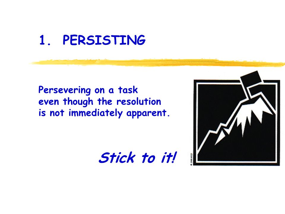 . Stick to it! 1. PERSISTING Persevering on a task even though the resolution is not immediately apparent.