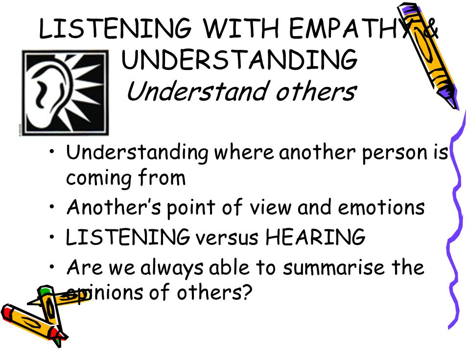 LISTENING WITH EMPATHY & UNDERSTANDING Understand others Understanding where another person is coming from Anothers point of view and emotions LISTENI