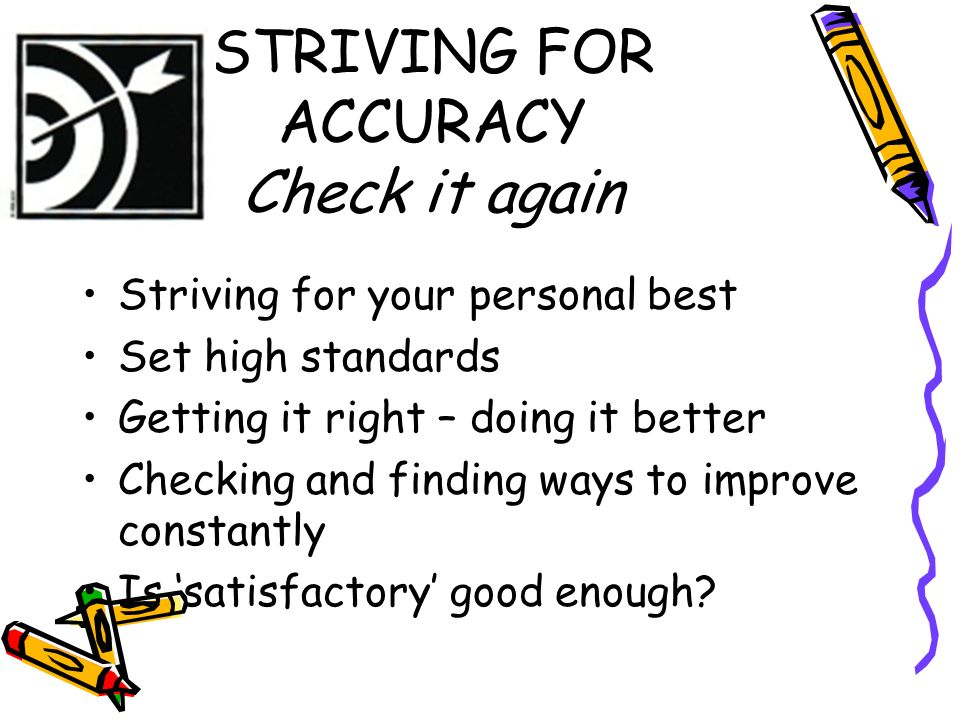STRIVING FOR ACCURACY Check it again Striving for your personal best Set high standards Getting it right – doing it better Checking and finding ways t