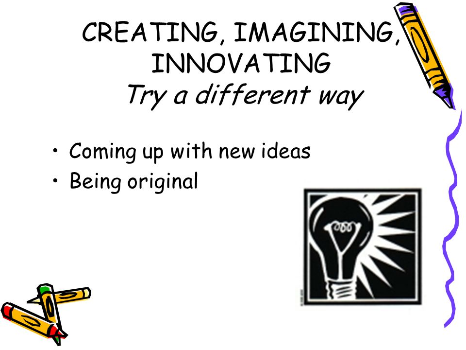 CREATING, IMAGINING, INNOVATING Try a different way Coming up with new ideas Being original