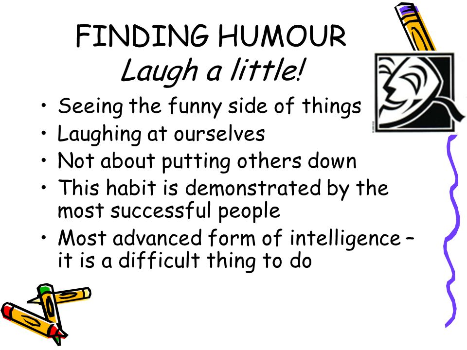 FINDING HUMOUR Laugh a little! Seeing the funny side of things Laughing at ourselves Not about putting others down This habit is demonstrated by the m