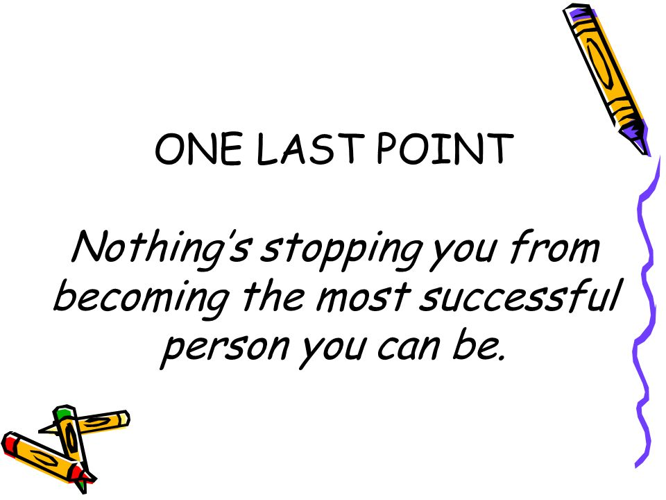 ONE LAST POINT Nothings stopping you from becoming the most successful person you can be.