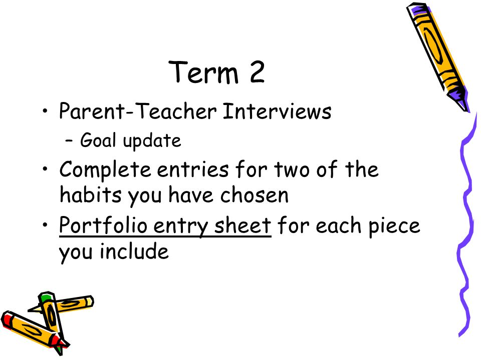 Term 2 Parent-Teacher Interviews –Goal update Complete entries for two of the habits you have chosen Portfolio entry sheet for each piece you include