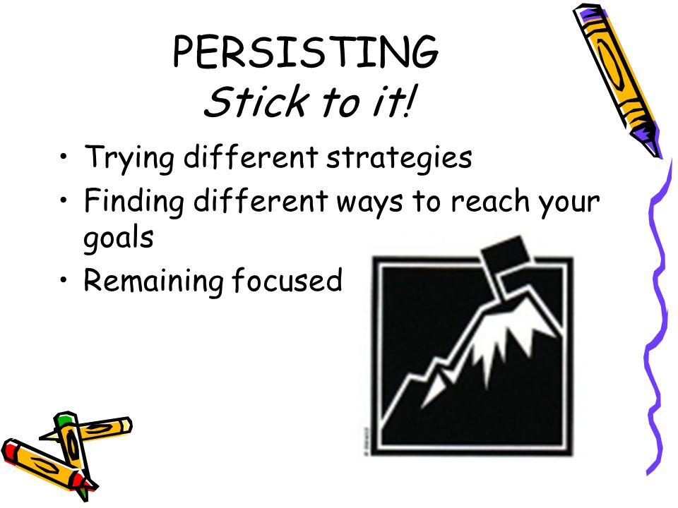 PERSISTING Stick to it! Trying different strategies Finding different ways to reach your goals Remaining focused