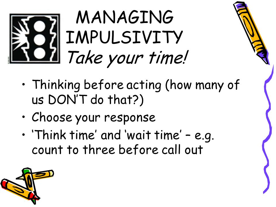 MANAGING IMPULSIVITY Take your time! Thinking before acting (how many of us DONT do that?) Choose your response Think time and wait time – e.g. count