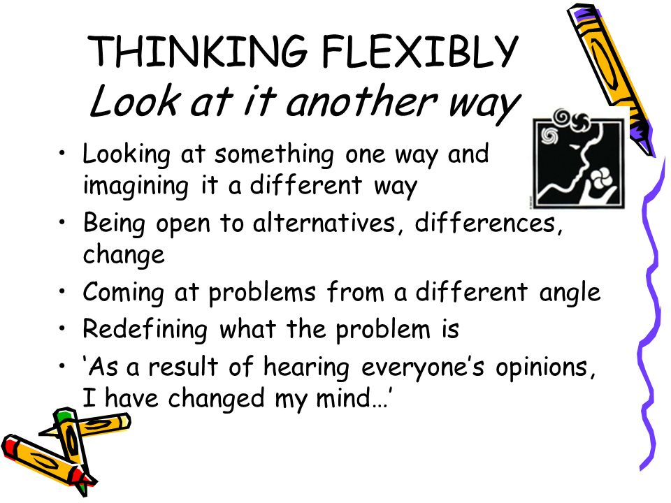 THINKING FLEXIBLY Look at it another way Looking at something one way and imagining it a different way Being open to alternatives, differences, change