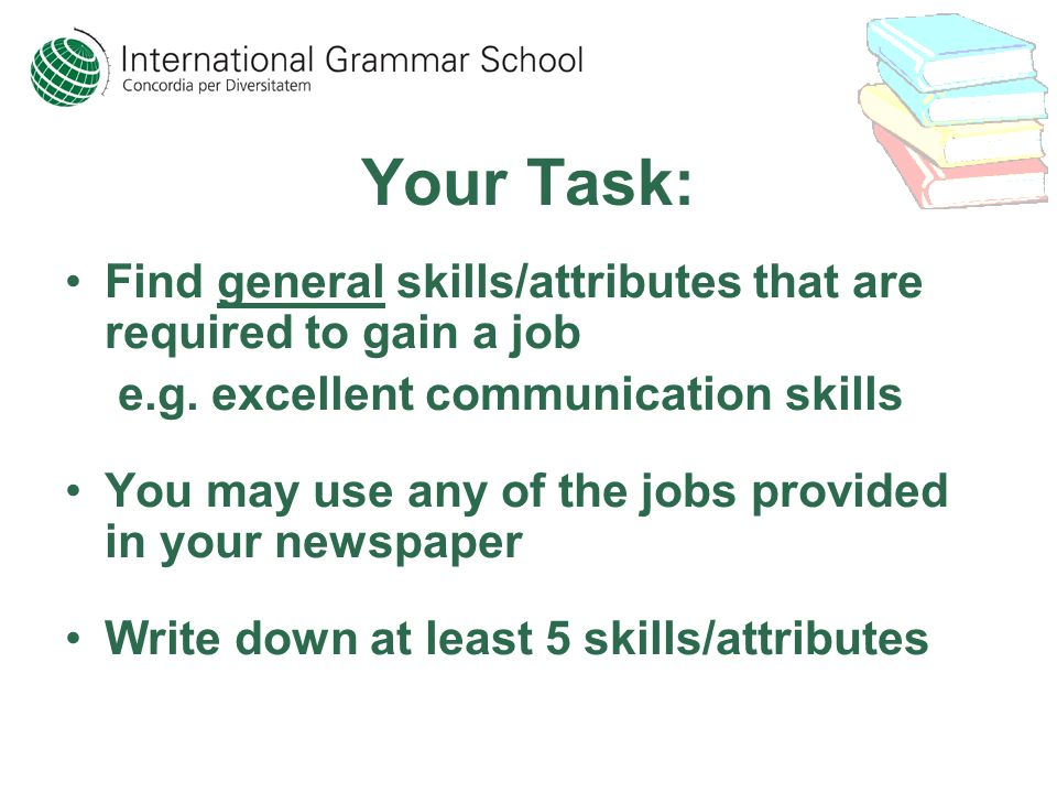 Your Task: Find general skills/attributes that are required to gain a job e.g.