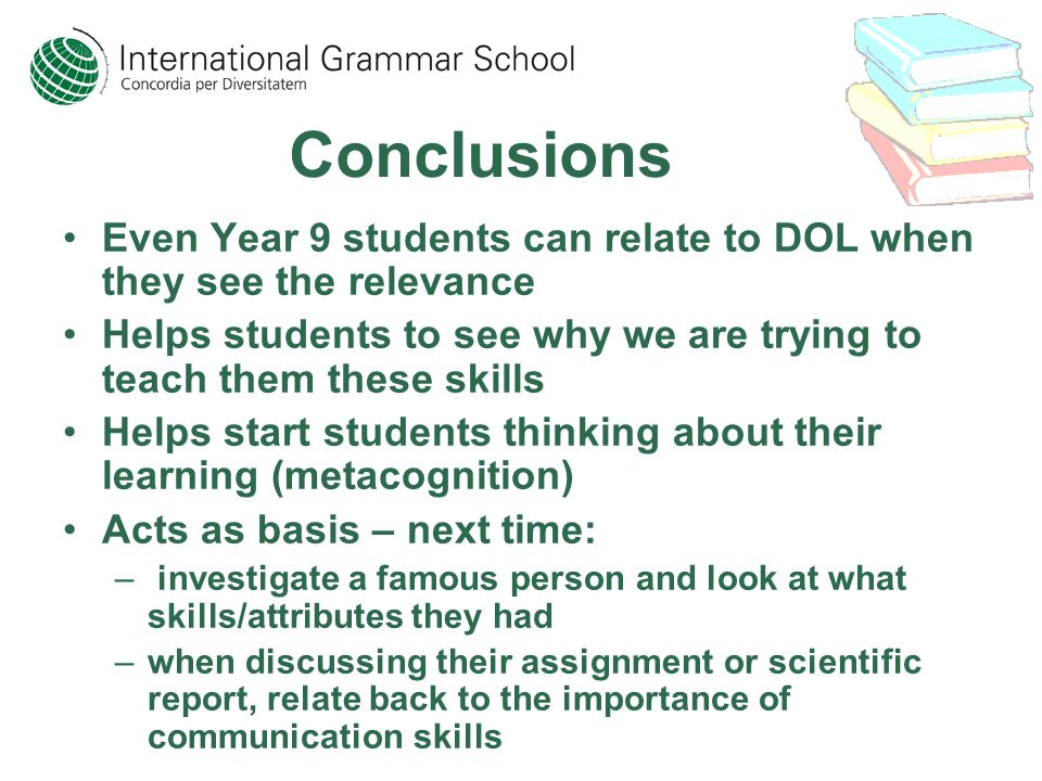 Conclusions Even Year 9 students can relate to DOL when they see the relevance Helps students to see why we are trying to teach them these skills Helps start students thinking about their learning (metacognition) Acts as basis – next time: – investigate a famous person and look at what skills/attributes they had –when discussing their assignment or scientific report, relate back to the importance of communication skills