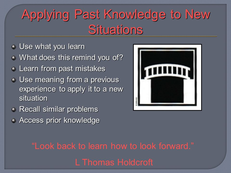 Applying Past Knowledge to New Situations Use what you learn What does this remind you of.