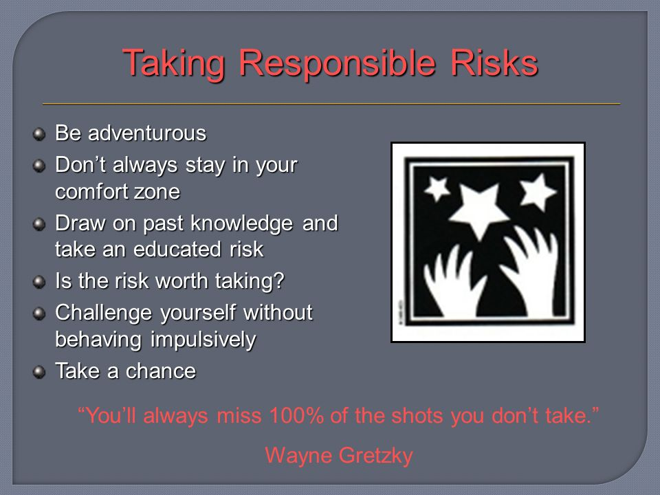 Taking Responsible Risks Be adventurous Dont always stay in your comfort zone Draw on past knowledge and take an educated risk Is the risk worth taking.