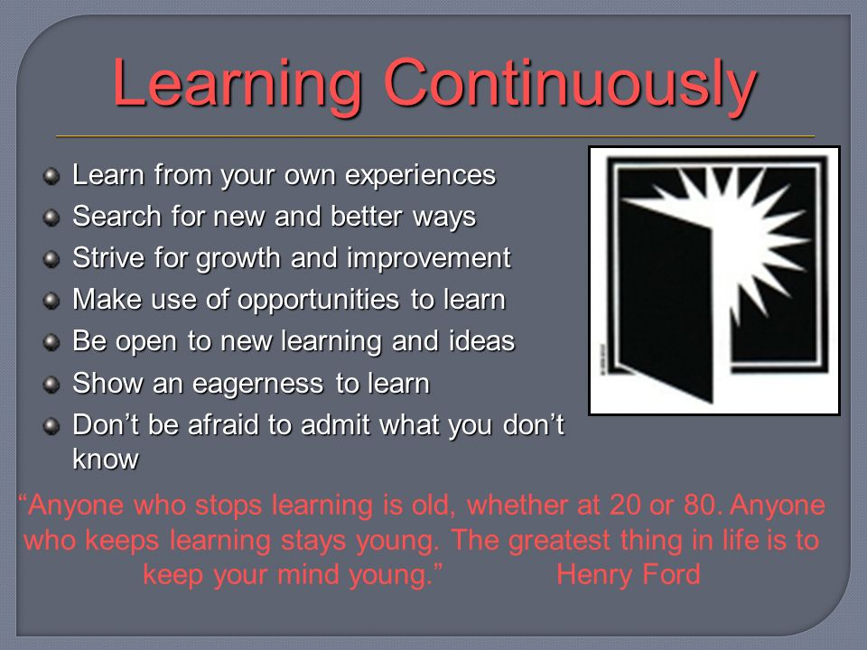 Learning Continuously Learn from your own experiences Search for new and better ways Strive for growth and improvement Make use of opportunities to learn Be open to new learning and ideas Show an eagerness to learn Dont be afraid to admit what you dont know Anyone who stops learning is old, whether at 20 or 80.
